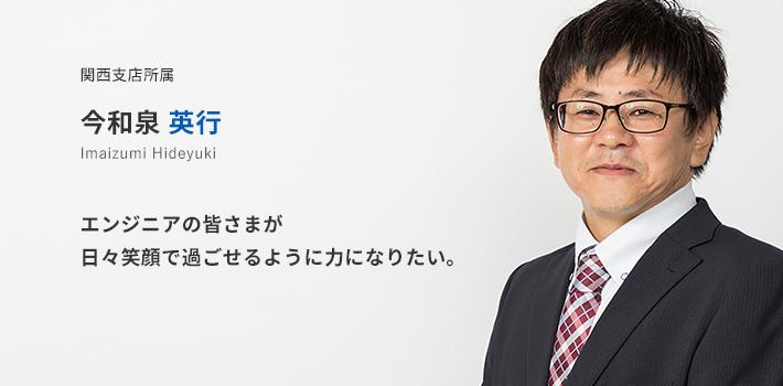 関西支店所属 今和泉 英行。エンジニアの皆さまが日々笑顔で過ごせるように力になりたい。