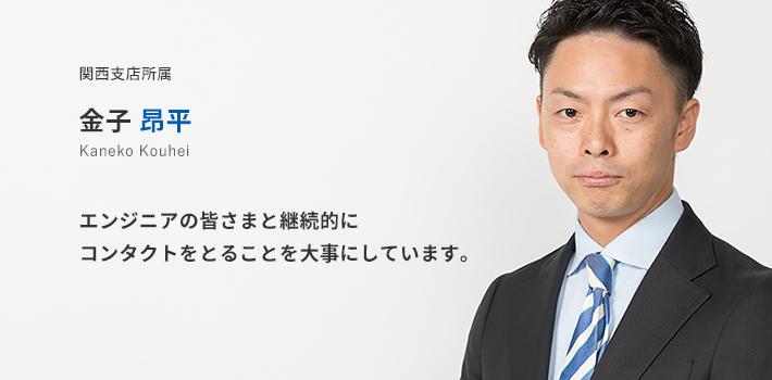 関西支店所属 金子昂平。エンジニアの皆様と継続的にコンタクトをとることを大事にしています。