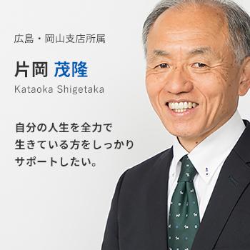 広島・岡山支店所属 片岡茂隆。自分の人生を全力で生きている方をしっかりサポートしたい。