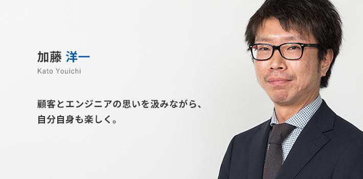 中部支店所属 加藤洋一。顧客とエンジニアの思いを汲みながら、自分自身も楽しく。