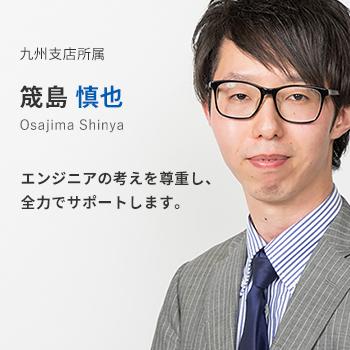 九州支店所属 筬島慎也。エンジニアの考えを尊重し、全力でサポートします。