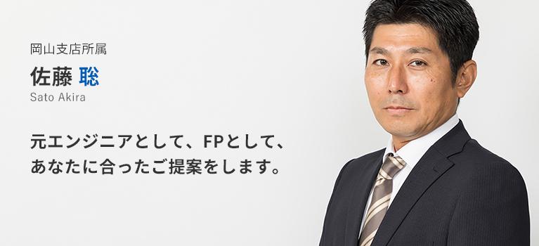 岡山支店所属 佐藤聡。元エンジニアとして、FPとして、あなたに合ったご提案をします。